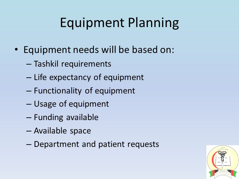 Equipment Planning Equipment needs will be based on: – Tashkil requirements – Life expectancy of equipment – Functionality of equipment – Usage of equipment – Funding available – Available space – Department and patient requests