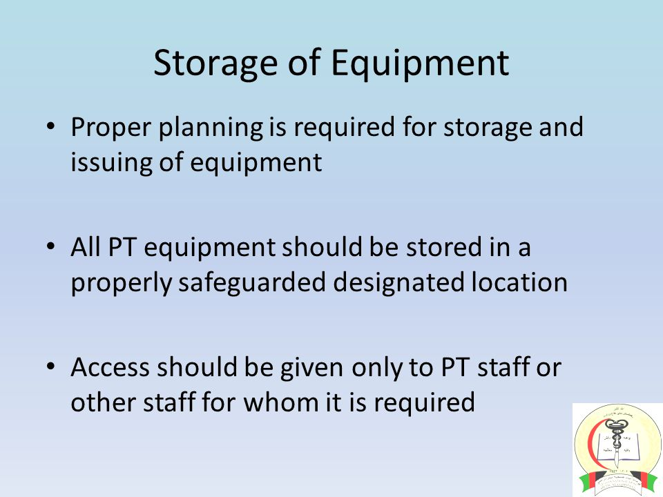 Storage of Equipment Proper planning is required for storage and issuing of equipment All PT equipment should be stored in a properly safeguarded designated location Access should be given only to PT staff or other staff for whom it is required