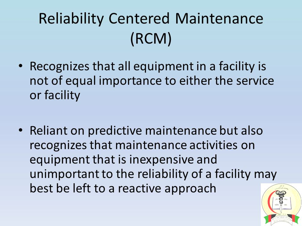 Reliability Centered Maintenance (RCM) Recognizes that all equipment in a facility is not of equal importance to either the service or facility Reliant on predictive maintenance but also recognizes that maintenance activities on equipment that is inexpensive and unimportant to the reliability of a facility may best be left to a reactive approach