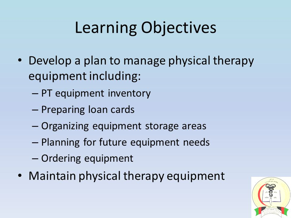 Learning Objectives Develop a plan to manage physical therapy equipment including: – PT equipment inventory – Preparing loan cards – Organizing equipment storage areas – Planning for future equipment needs – Ordering equipment Maintain physical therapy equipment