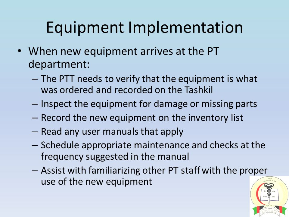 Equipment Implementation When new equipment arrives at the PT department: – The PTT needs to verify that the equipment is what was ordered and recorded on the Tashkil – Inspect the equipment for damage or missing parts – Record the new equipment on the inventory list – Read any user manuals that apply – Schedule appropriate maintenance and checks at the frequency suggested in the manual – Assist with familiarizing other PT staff with the proper use of the new equipment