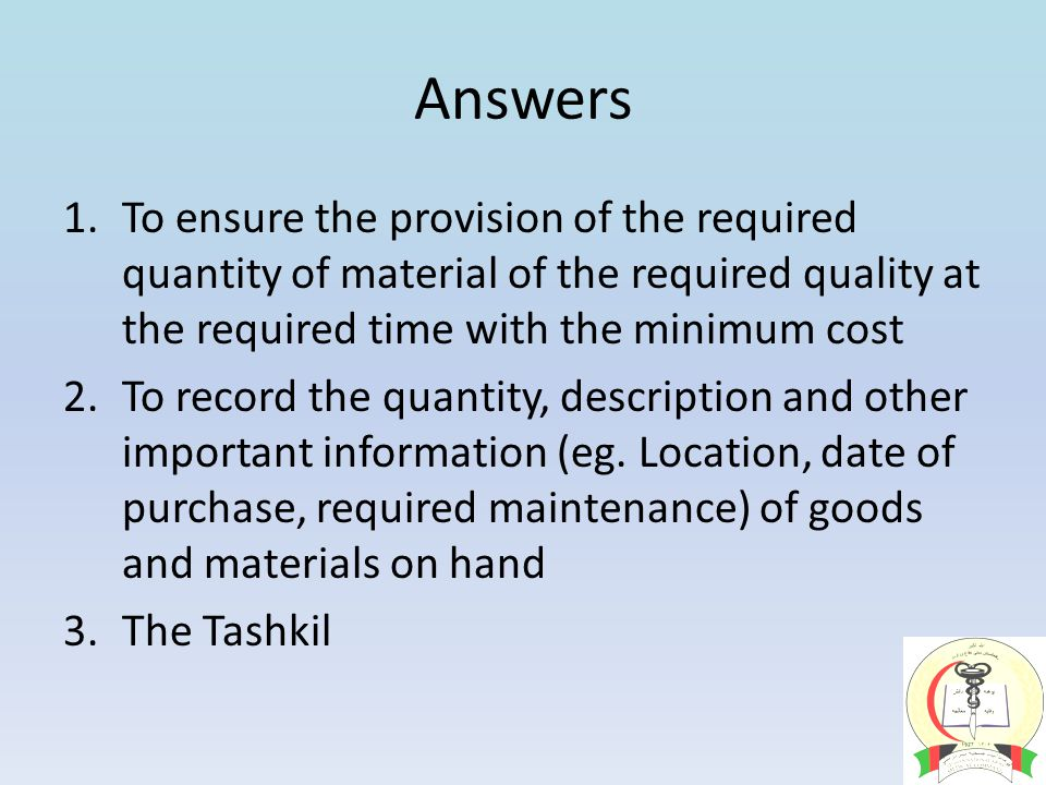 Answers 1.To ensure the provision of the required quantity of material of the required quality at the required time with the minimum cost 2.To record the quantity, description and other important information (eg.