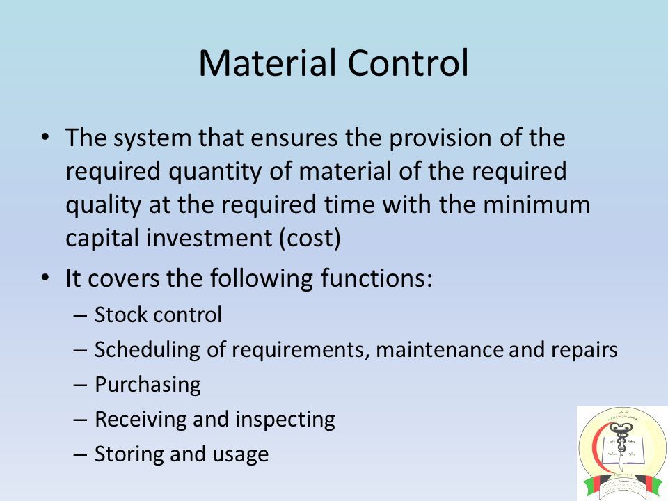 Material Control The system that ensures the provision of the required quantity of material of the required quality at the required time with the minimum capital investment (cost) It covers the following functions: – Stock control – Scheduling of requirements, maintenance and repairs – Purchasing – Receiving and inspecting – Storing and usage