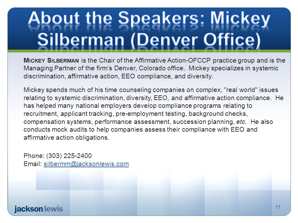 11 M ICKEY S ILBERMAN is the Chair of the Affirmative Action-OFCCP practice group and is the Managing Partner of the firm's Denver, Colorado office.