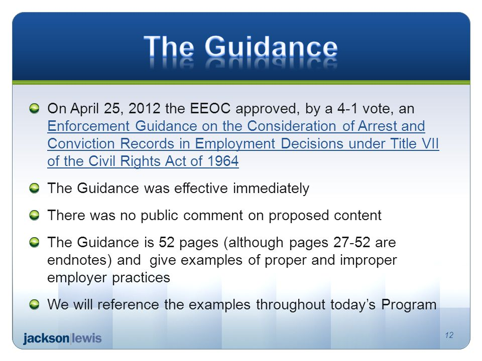 On April 25, 2012 the EEOC approved, by a 4-1 vote, an Enforcement Guidance on the Consideration of Arrest and Conviction Records in Employment Decisions under Title VII of the Civil Rights Act of 1964 Enforcement Guidance on the Consideration of Arrest and Conviction Records in Employment Decisions under Title VII of the Civil Rights Act of 1964 The Guidance was effective immediately There was no public comment on proposed content The Guidance is 52 pages (although pages 27-52 are endnotes) and give examples of proper and improper employer practices We will reference the examples throughout today's Program 12