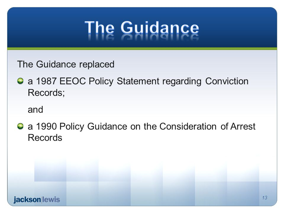 The Guidance replaced a 1987 EEOC Policy Statement regarding Conviction Records; and a 1990 Policy Guidance on the Consideration of Arrest Records 13