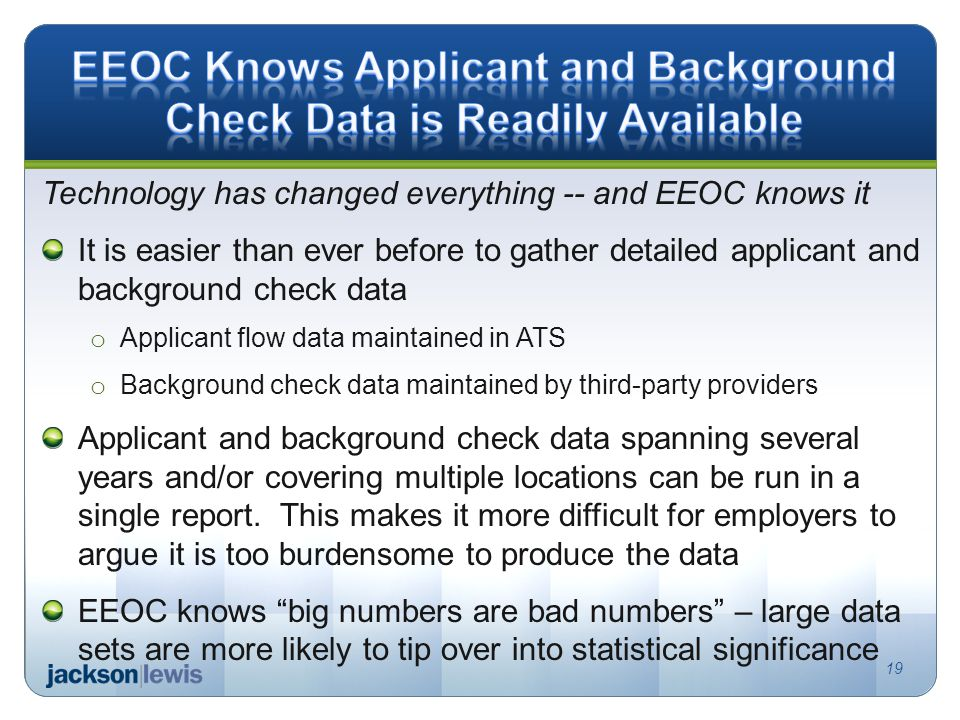 Technology has changed everything -- and EEOC knows it It is easier than ever before to gather detailed applicant and background check data o Applicant flow data maintained in ATS o Background check data maintained by third-party providers Applicant and background check data spanning several years and/or covering multiple locations can be run in a single report.