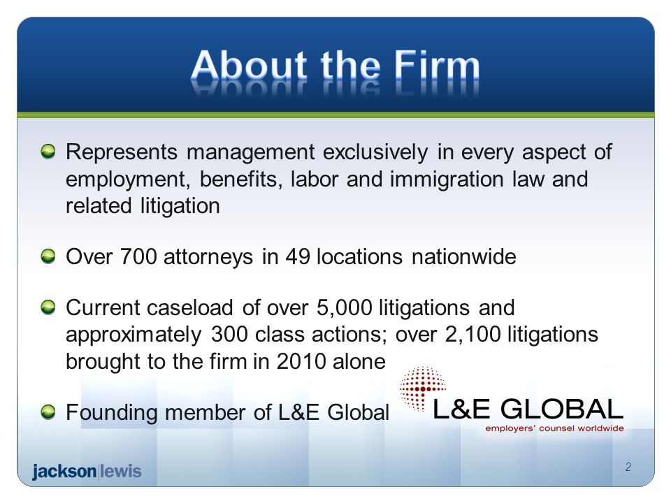 Represents management exclusively in every aspect of employment, benefits, labor and immigration law and related litigation Over 700 attorneys in 49 locations nationwide Current caseload of over 5,000 litigations and approximately 300 class actions; over 2,100 litigations brought to the firm in 2010 alone Founding member of L&E Global 2
