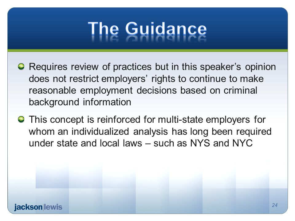 Requires review of practices but in this speaker's opinion does not restrict employers' rights to continue to make reasonable employment decisions based on criminal background information This concept is reinforced for multi-state employers for whom an individualized analysis has long been required under state and local laws – such as NYS and NYC 24
