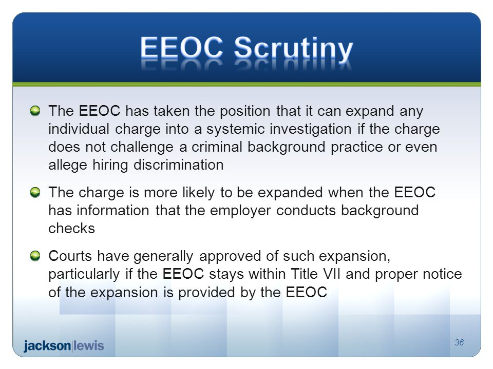 The EEOC has taken the position that it can expand any individual charge into a systemic investigation if the charge does not challenge a criminal background practice or even allege hiring discrimination The charge is more likely to be expanded when the EEOC has information that the employer conducts background checks Courts have generally approved of such expansion, particularly if the EEOC stays within Title VII and proper notice of the expansion is provided by the EEOC 36