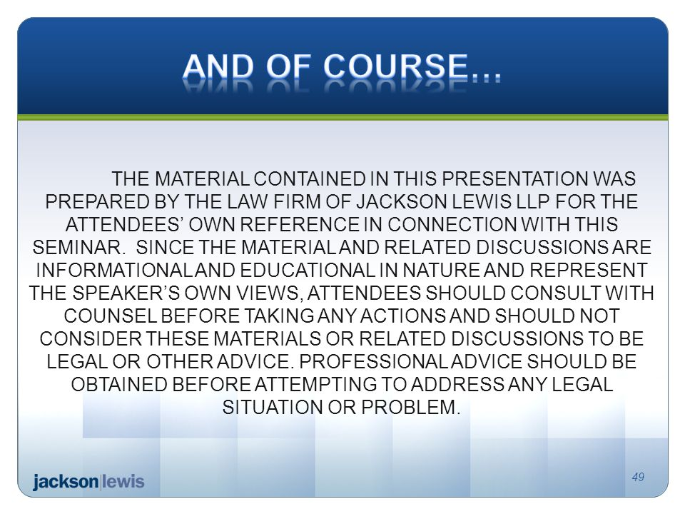 THE MATERIAL CONTAINED IN THIS PRESENTATION WAS PREPARED BY THE LAW FIRM OF JACKSON LEWIS LLP FOR THE ATTENDEES' OWN REFERENCE IN CONNECTION WITH THIS SEMINAR.