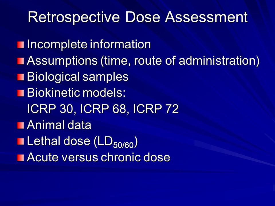 Retrospective Dose Assessment Incomplete information Assumptions (time, route of administration) Biological samples Biokinetic models: ICRP 30, ICRP 68, ICRP 72 Animal data Lethal dose (LD 50/60 ) Acute versus chronic dose