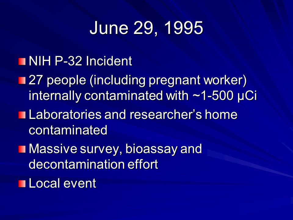 June 29, 1995 NIH P-32 Incident 27 people (including pregnant worker) internally contaminated with ~1-500 μCi Laboratories and researcher's home contaminated Massive survey, bioassay and decontamination effort Local event