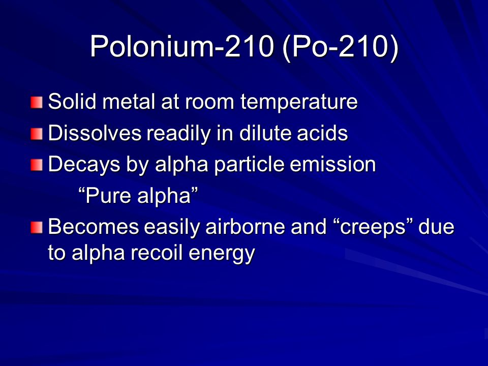 Polonium-210 (Po-210) Solid metal at room temperature Dissolves readily in dilute acids Decays by alpha particle emission Pure alpha Becomes easily airborne and creeps due to alpha recoil energy