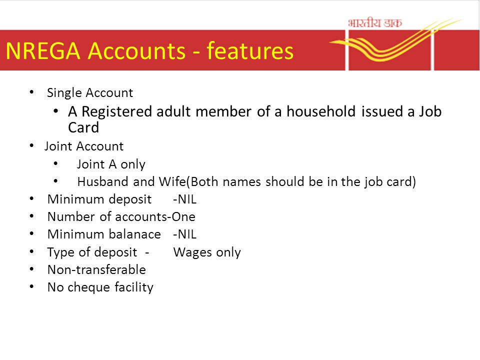 NREGA Accounts - features Single Account A Registered adult member of a household issued a Job Card Joint Account Joint A only Husband and Wife(Both names should be in the job card) Minimum deposit-NIL Number of accounts-One Minimum balanace-NIL Type of deposit - Wages only Non-transferable No cheque facility