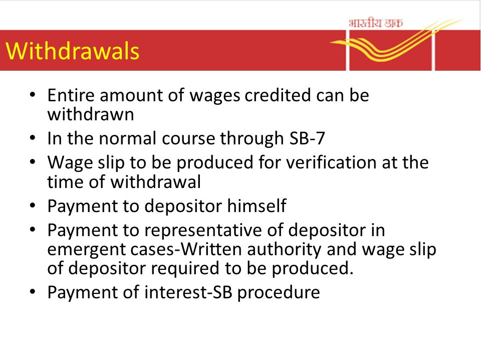 Withdrawals Entire amount of wages credited can be withdrawn In the normal course through SB-7 Wage slip to be produced for verification at the time of withdrawal Payment to depositor himself Payment to representative of depositor in emergent cases-Written authority and wage slip of depositor required to be produced.