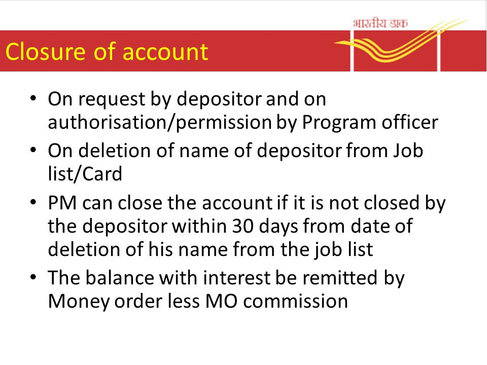 Closure of account On request by depositor and on authorisation/permission by Program officer On deletion of name of depositor from Job list/Card PM can close the account if it is not closed by the depositor within 30 days from date of deletion of his name from the job list The balance with interest be remitted by Money order less MO commission