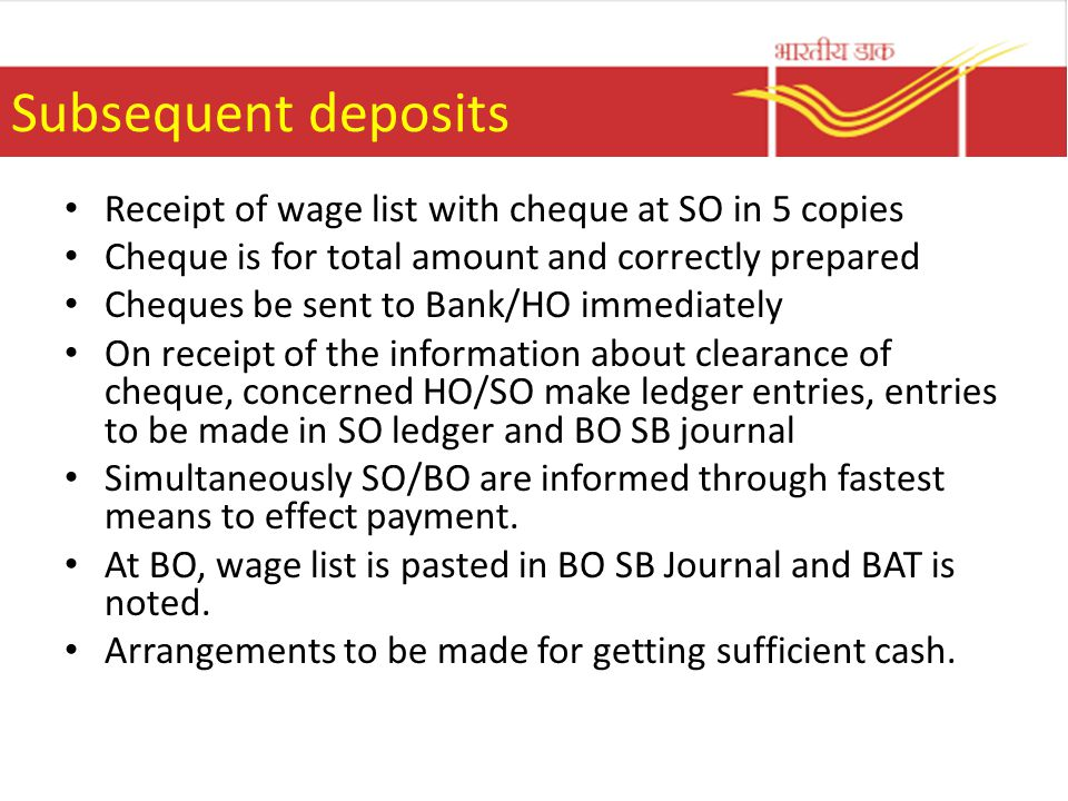 Subsequent deposits Receipt of wage list with cheque at SO in 5 copies Cheque is for total amount and correctly prepared Cheques be sent to Bank/HO immediately On receipt of the information about clearance of cheque, concerned HO/SO make ledger entries, entries to be made in SO ledger and BO SB journal Simultaneously SO/BO are informed through fastest means to effect payment.
