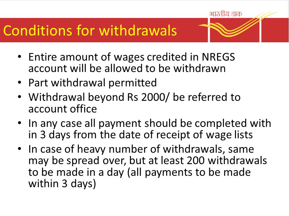Conditions for withdrawals Entire amount of wages credited in NREGS account will be allowed to be withdrawn Part withdrawal permitted Withdrawal beyond Rs 2000/ be referred to account office In any case all payment should be completed with in 3 days from the date of receipt of wage lists In case of heavy number of withdrawals, same may be spread over, but at least 200 withdrawals to be made in a day (all payments to be made within 3 days)