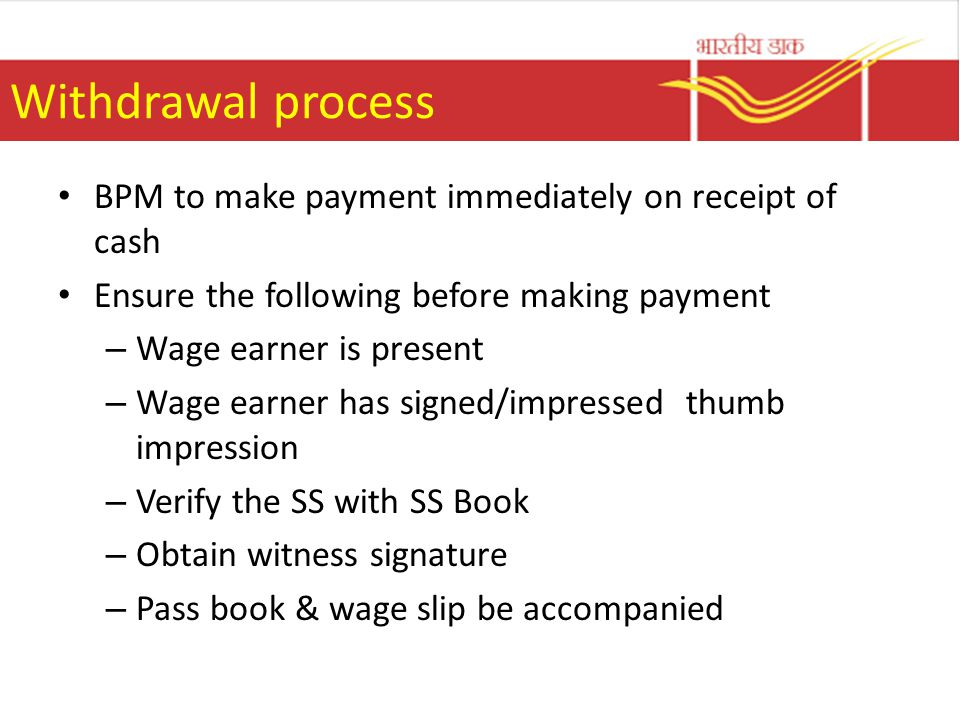 Withdrawal process BPM to make payment immediately on receipt of cash Ensure the following before making payment – Wage earner is present – Wage earner has signed/impressed thumb impression – Verify the SS with SS Book – Obtain witness signature – Pass book & wage slip be accompanied