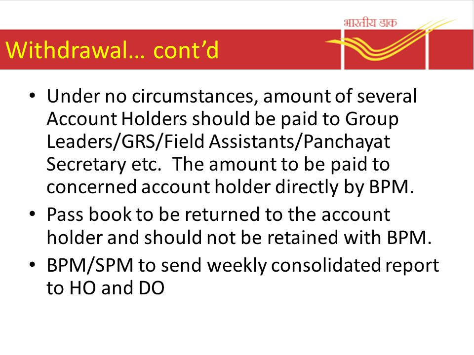 Withdrawal… cont'd Under no circumstances, amount of several Account Holders should be paid to Group Leaders/GRS/Field Assistants/Panchayat Secretary