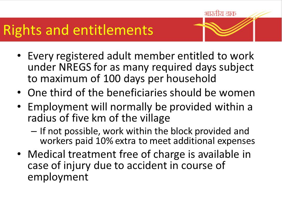 Rights and entitlements Every registered adult member entitled to work under NREGS for as many required days subject to maximum of 100 days per household One third of the beneficiaries should be women Employment will normally be provided within a radius of five km of the village – If not possible, work within the block provided and workers paid 10% extra to meet additional expenses Medical treatment free of charge is available in case of injury due to accident in course of employment