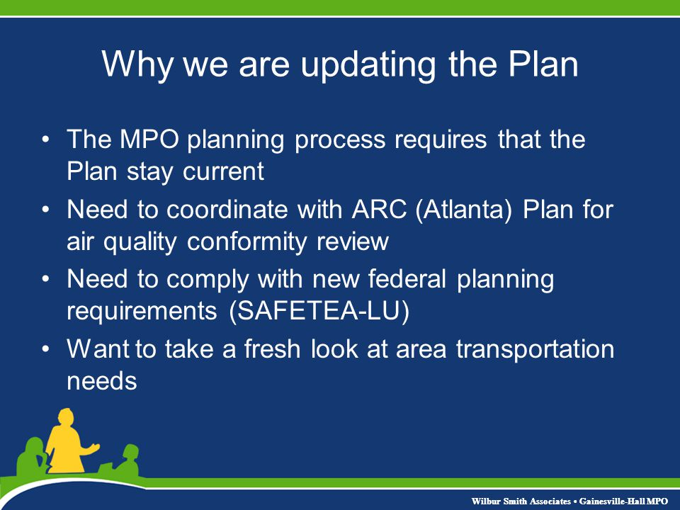 Why we are updating the Plan The MPO planning process requires that the Plan stay current Need to coordinate with ARC (Atlanta) Plan for air quality conformity review Need to comply with new federal planning requirements (SAFETEA-LU) Want to take a fresh look at area transportation needs Wilbur Smith Associates Gainesville-Hall MPO