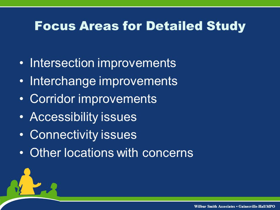 Wilbur Smith Associates Gainesville-Hall MPO Focus Areas for Detailed Study Intersection improvements Interchange improvements Corridor improvements Accessibility issues Connectivity issues Other locations with concerns