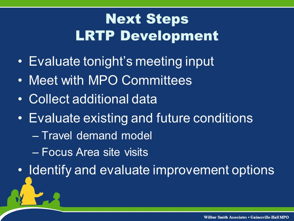 Wilbur Smith Associates Gainesville-Hall MPO Next Steps Public Participation Next public meeting - November 2006 –Report back on your input –Present potential improvements Overall Plan Focus Areas –Begin project prioritization process –Receive additional feedback Visit the GHMPO website for updates throughout the LRTP update process – www.ghmpo.org