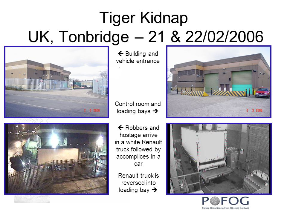 Tiger Kidnap UK, Tonbridge – 21 & 22/02/2006  Building and vehicle entrance Control room and loading bays   Robbers and hostage arrive in a white Renault truck followed by accomplices in a car Renault truck is reversed into loading bay 