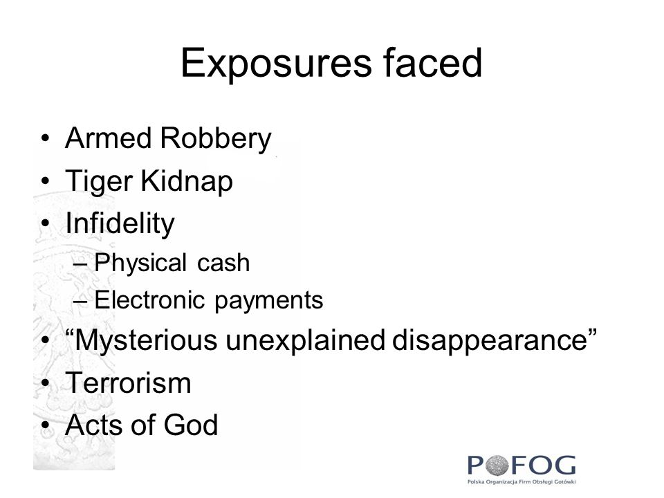 Exposures faced Armed Robbery Tiger Kidnap Infidelity –Physical cash –Electronic payments Mysterious unexplained disappearance Terrorism Acts of God