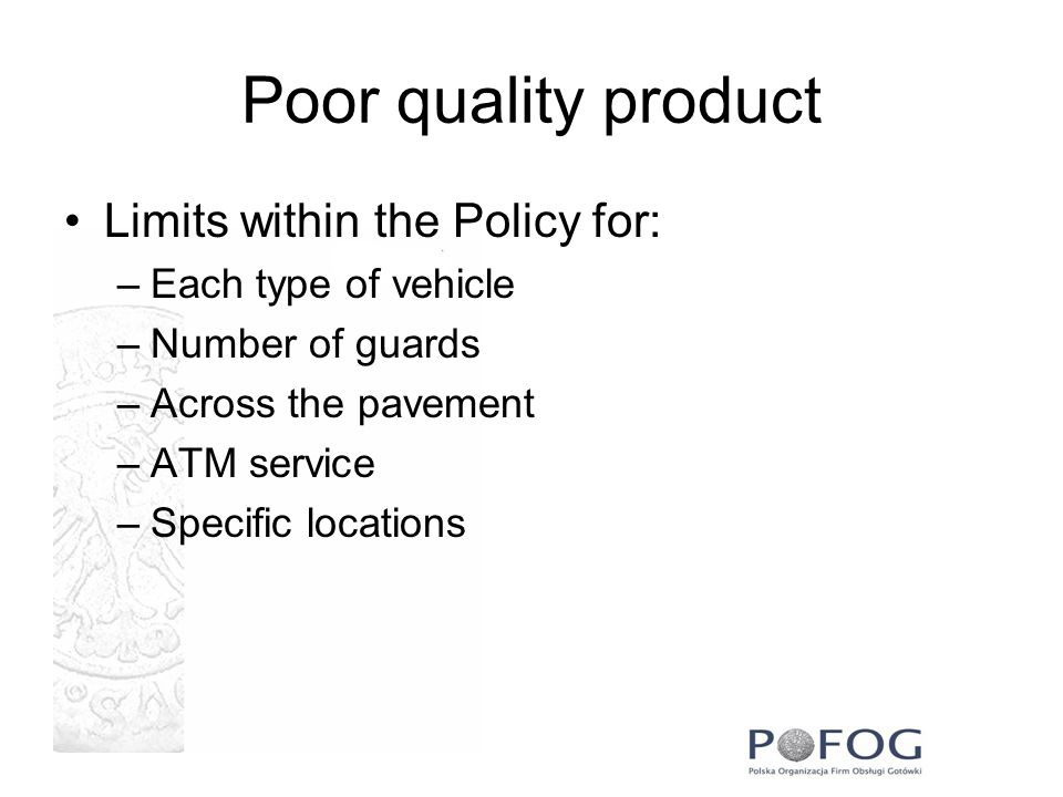 Poor quality product Limits within the Policy for: –Each type of vehicle –Number of guards –Across the pavement –ATM service –Specific locations
