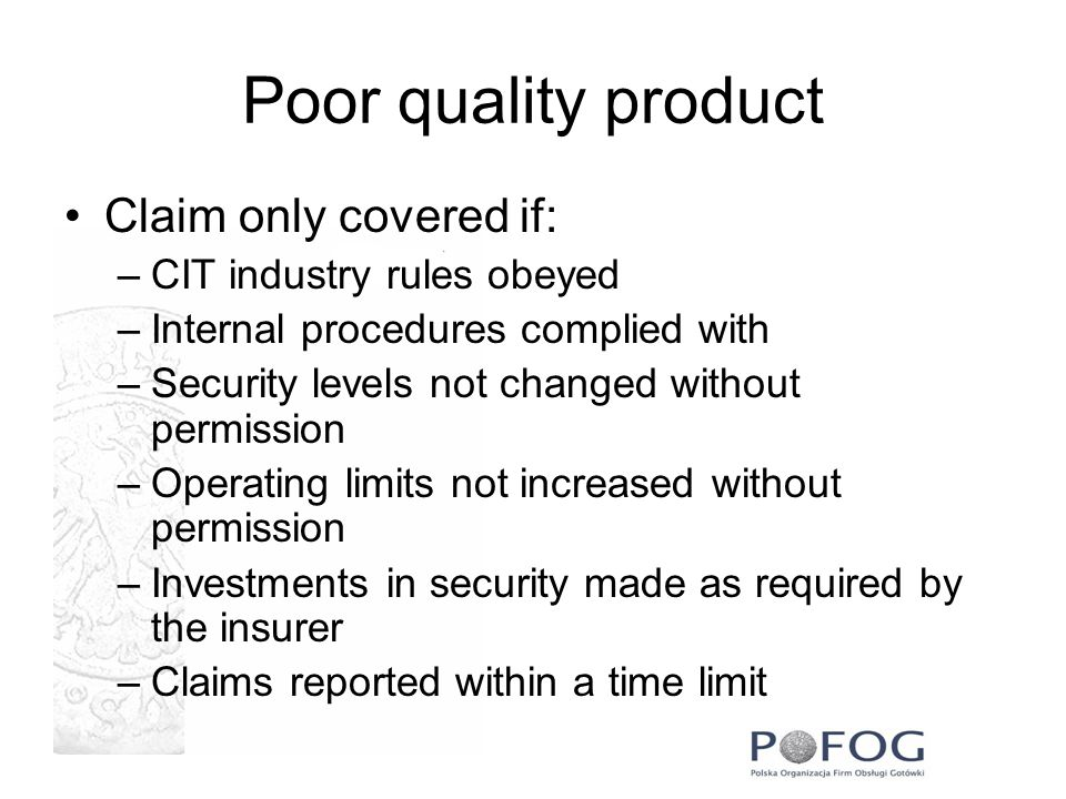Poor quality product Claim only covered if: –CIT industry rules obeyed –Internal procedures complied with –Security levels not changed without permission –Operating limits not increased without permission –Investments in security made as required by the insurer –Claims reported within a time limit