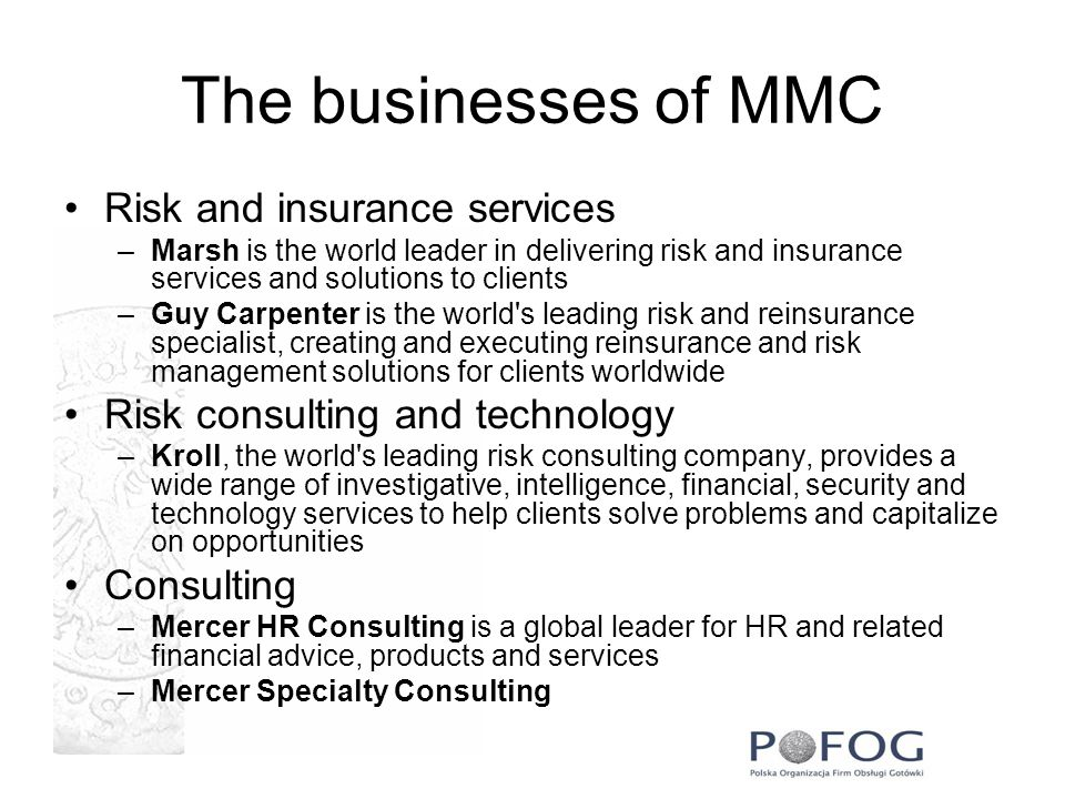 The businesses of MMC Risk and insurance services –Marsh is the world leader in delivering risk and insurance services and solutions to clients –Guy Carpenter is the world s leading risk and reinsurance specialist, creating and executing reinsurance and risk management solutions for clients worldwide Risk consulting and technology –Kroll, the world s leading risk consulting company, provides a wide range of investigative, intelligence, financial, security and technology services to help clients solve problems and capitalize on opportunities Consulting –Mercer HR Consulting is a global leader for HR and related financial advice, products and services –Mercer Specialty Consulting
