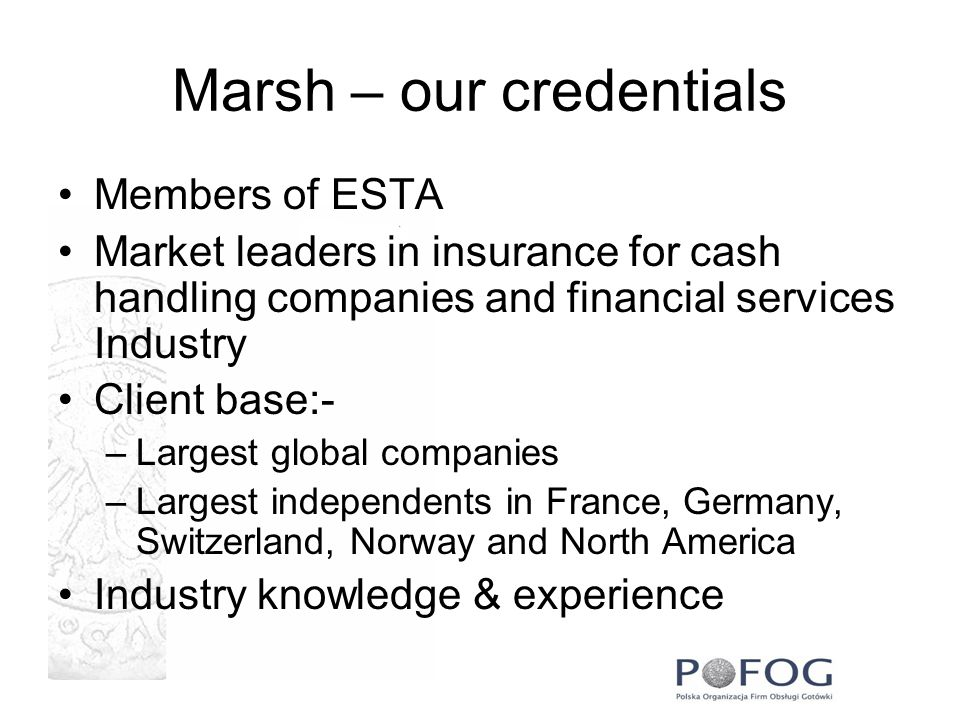 Marsh – our credentials Members of ESTA Market leaders in insurance for cash handling companies and financial services Industry Client base:- –Largest global companies –Largest independents in France, Germany, Switzerland, Norway and North America Industry knowledge & experience