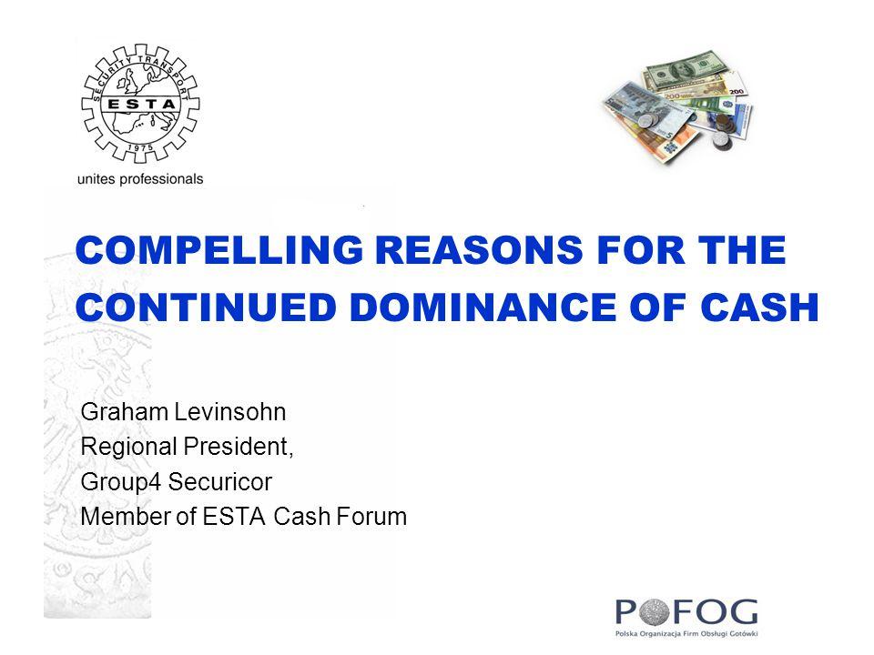COMPELLING REASONS FOR THE CONTINUED DOMINANCE OF CASH Graham Levinsohn Regional President, Group4 Securicor Member of ESTA Cash Forum