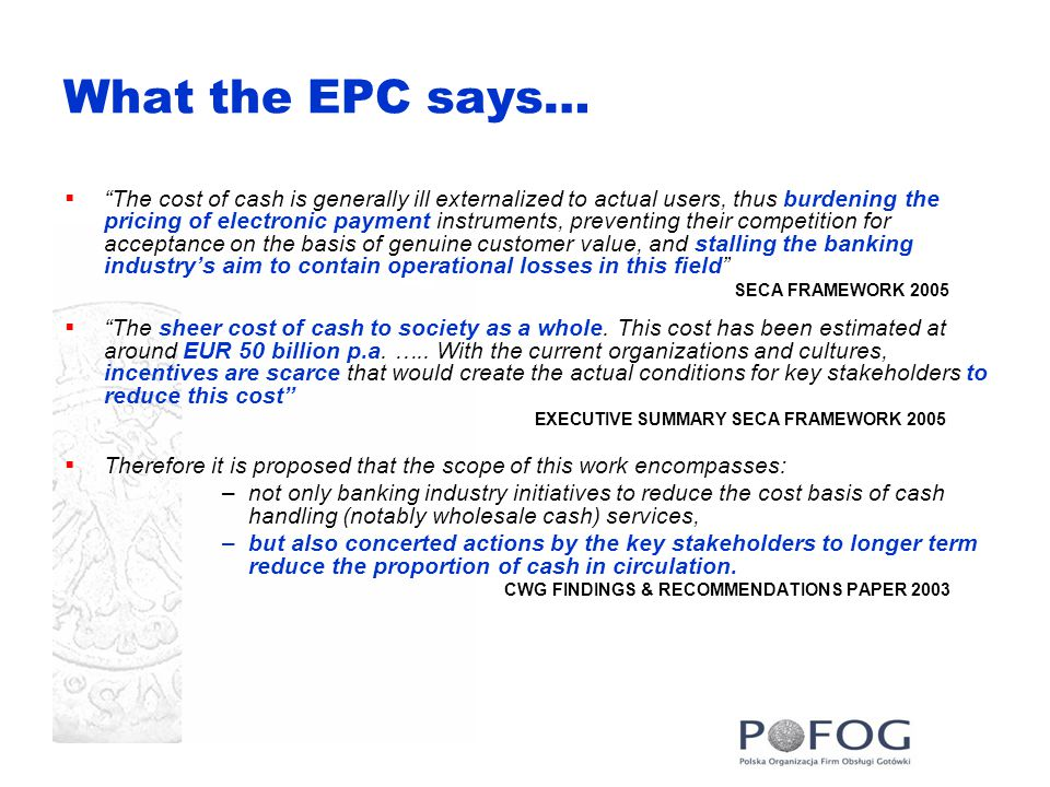 What the EPC says…  The cost of cash is generally ill externalized to actual users, thus burdening the pricing of electronic payment instruments, preventing their competition for acceptance on the basis of genuine customer value, and stalling the banking industry's aim to contain operational losses in this field SECA FRAMEWORK 2005  The sheer cost of cash to society as a whole.