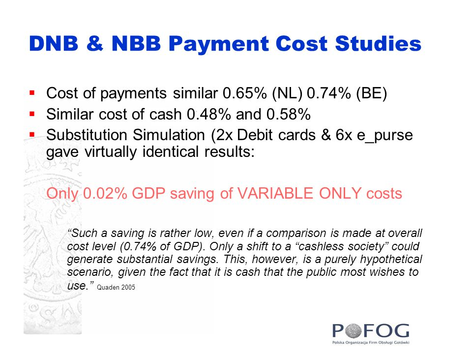 DNB & NBB Payment Cost Studies  Cost of payments similar 0.65% (NL) 0.74% (BE)  Similar cost of cash 0.48% and 0.58%  Substitution Simulation (2x Debit cards & 6x e_purse gave virtually identical results: Only 0.02% GDP saving of VARIABLE ONLY costs Such a saving is rather low, even if a comparison is made at overall cost level (0.74% of GDP).