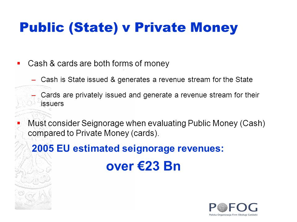 Public (State) v Private Money  Cash & cards are both forms of money –Cash is State issued & generates a revenue stream for the State –Cards are privately issued and generate a revenue stream for their issuers  Must consider Seignorage when evaluating Public Money (Cash) compared to Private Money (cards).