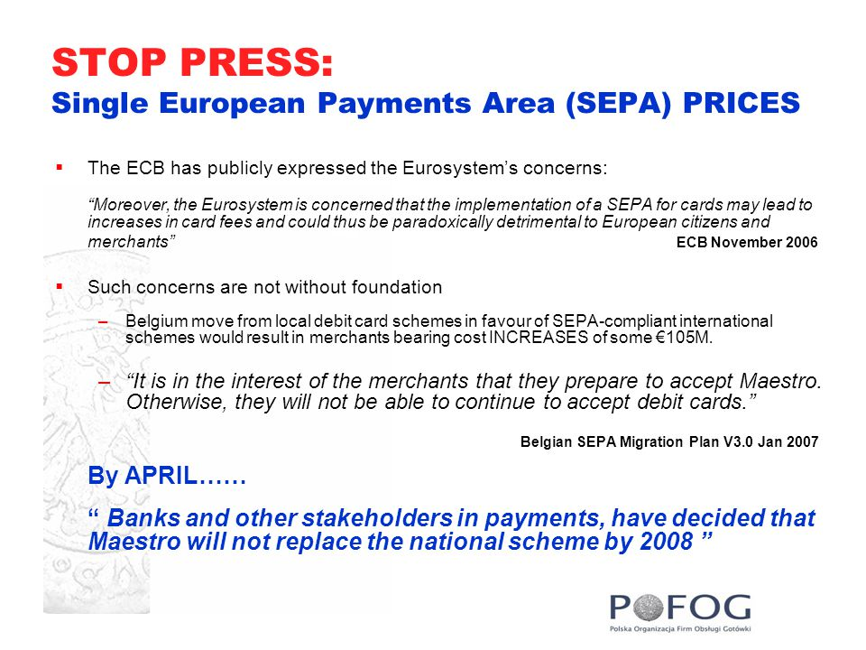 STOP PRESS: Single European Payments Area (SEPA) PRICES  The ECB has publicly expressed the Eurosystem's concerns: Moreover, the Eurosystem is concerned that the implementation of a SEPA for cards may lead to increases in card fees and could thus be paradoxically detrimental to European citizens and merchants ECB November 2006  Such concerns are not without foundation –Belgium move from local debit card schemes in favour of SEPA-compliant international schemes would result in merchants bearing cost INCREASES of some €105M.