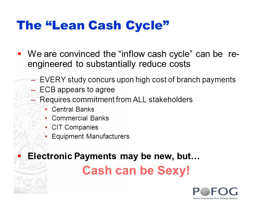 The Lean Cash Cycle  We are convinced the inflow cash cycle can be re- engineered to substantially reduce costs –EVERY study concurs upon high cost of branch payments –ECB appears to agree –Requires commitment from ALL stakeholders Central Banks Commercial Banks CIT Companies Equipment Manufacturers  Electronic Payments may be new, but… Cash can be Sexy!