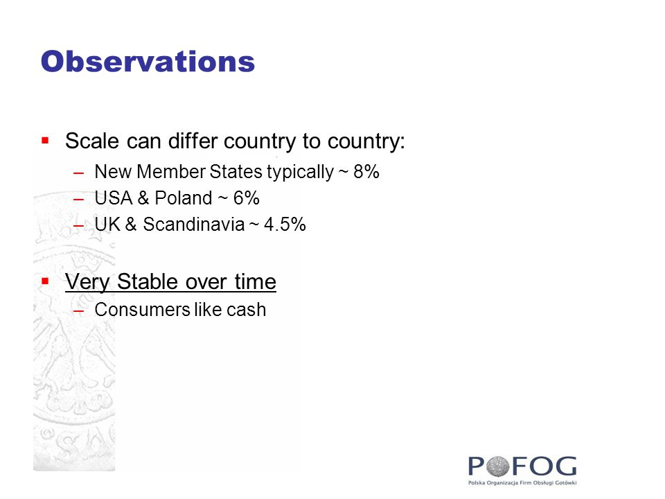 Observations  Scale can differ country to country: –New Member States typically ~ 8% –USA & Poland ~ 6% –UK & Scandinavia ~ 4.5%  Very Stable over time –Consumers like cash