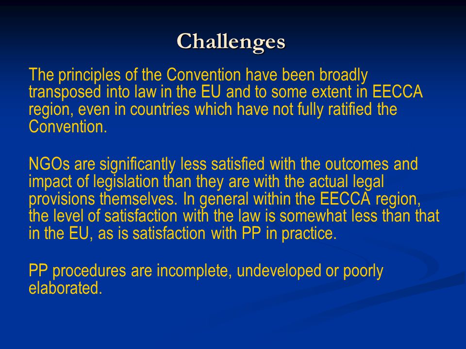 Challenges The principles of the Convention have been broadly transposed into law in the EU and to some extent in EECCA region, even in countries which have not fully ratified the Convention.