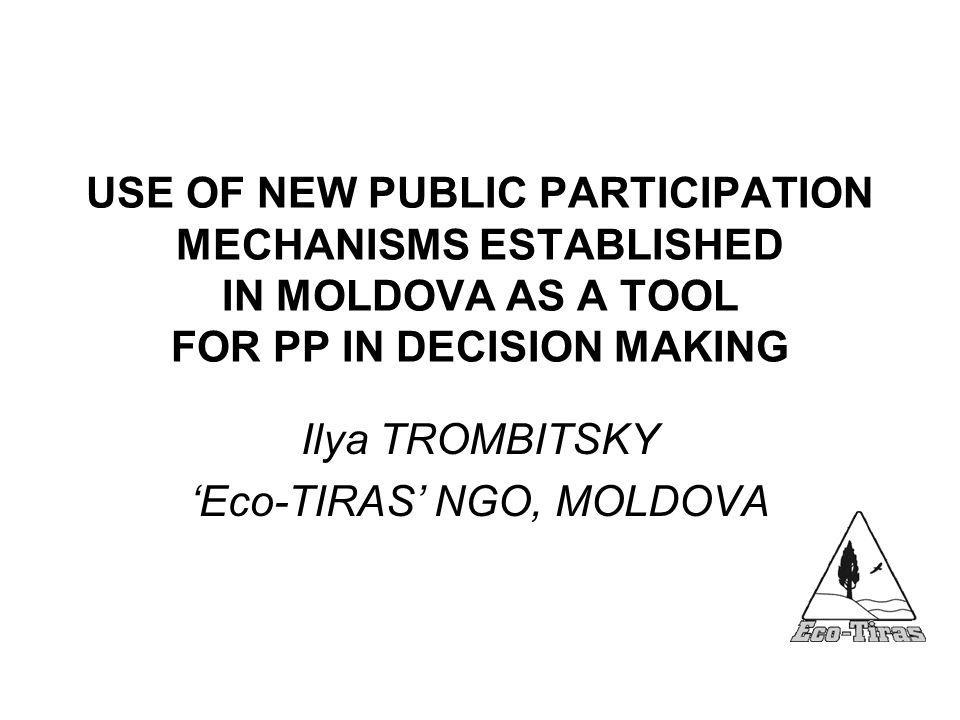 USE OF NEW PUBLIC PARTICIPATION MECHANISMS ESTABLISHED IN MOLDOVA AS A TOOL FOR PP IN DECISION MAKING Ilya TROMBITSKY 'Eco-TIRAS' NGO, MOLDOVA