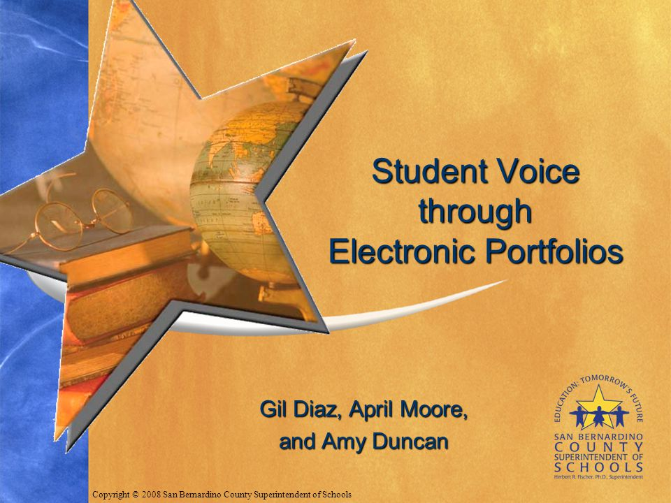 Gil Diaz, April Moore, and Amy Duncan Student Voice through Electronic Portfolios Copyright © 2008 San Bernardino County Superintendent of Schools