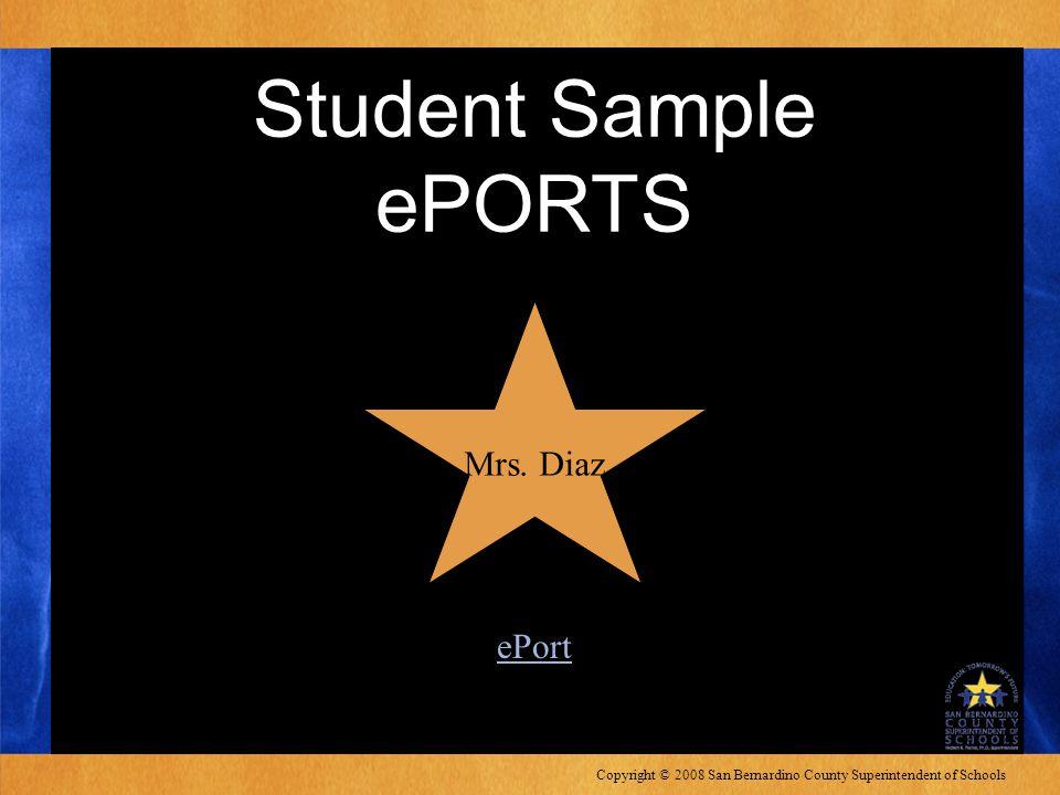 Copyright © 2008 San Bernardino County Superintendent of Schools Student Sample ePORTS Mrs.