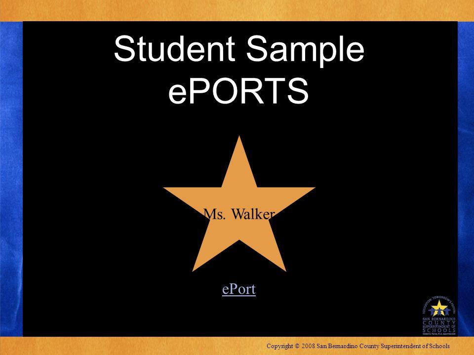 Copyright © 2008 San Bernardino County Superintendent of Schools Student Sample ePORTS Ms.
