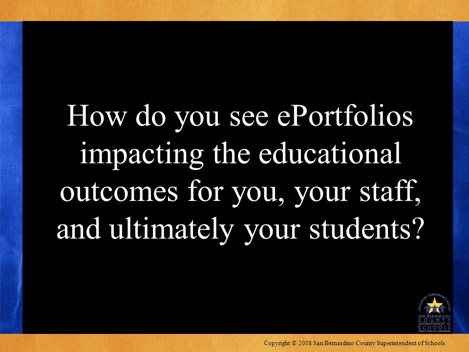 Copyright © 2008 San Bernardino County Superintendent of Schools How do you see ePortfolios impacting the educational outcomes for you, your staff, an