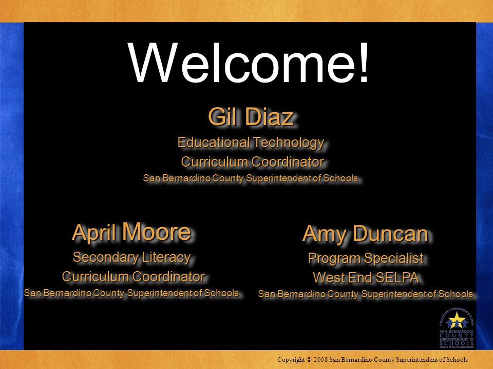 Copyright © 2008 San Bernardino County Superintendent of Schools Welcome! Gil Diaz Educational Technology Curriculum Coordinator Curriculum Coordinato