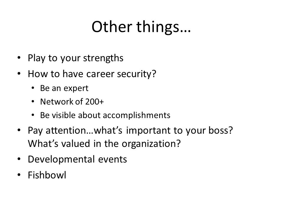 Other things… Play to your strengths How to have career security? Be an expert Network of 200+ Be visible about accomplishments Pay attention…what's i